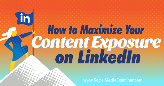 How to Maximize Your Content Exposure on LinkedIn : Social Media Examiner