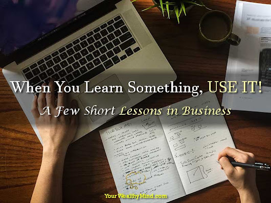 When You Learn Something, USE IT! - A Few Short Lessons in Business - Your Wealthy Mind
