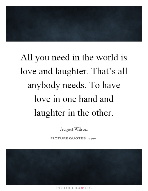 All You Need In The World Is Love And Laughter Thats All