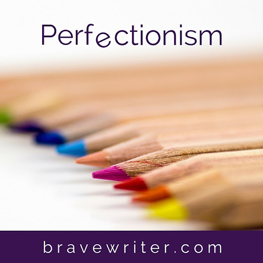 The Scourge of Perfectionism plus a FREE transcript! «  A Brave Writer's Life in Brief