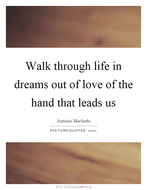 Walk Through Life In Dreams Out Of Love Of The Hand That Leads Us