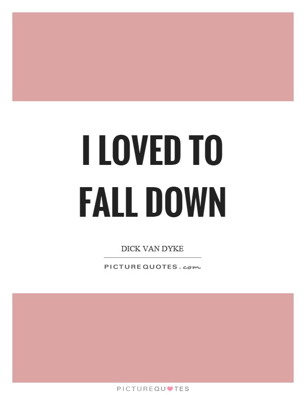 I Loved To Fall Down Picture Quotes