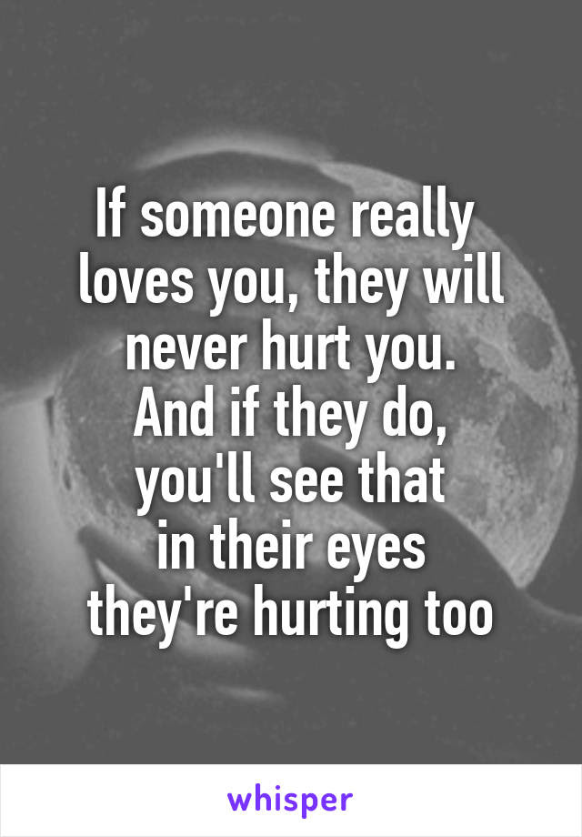 If Someone Really Loves You They Will Never Hurt You And If They