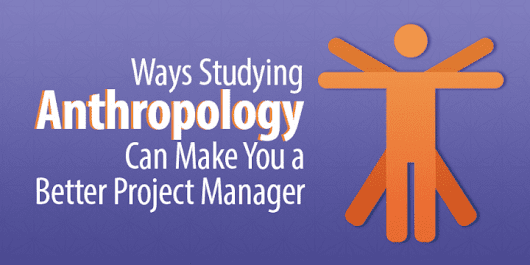 5 Ways Studying Anthropology Can Make You a Better Project Manager - Capterra Blog