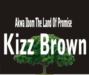 Download Music Mp3:- Kizz Brown – Akwa Ibom The Land Of Promise