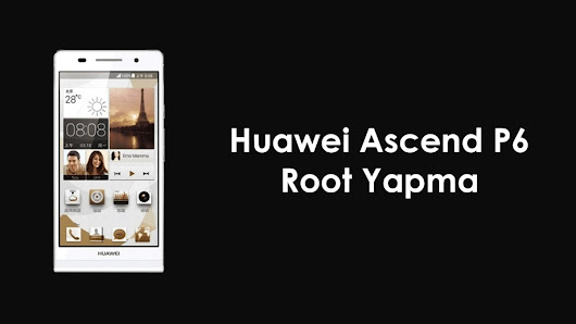 Huawei Ascend P6 Root Yapma