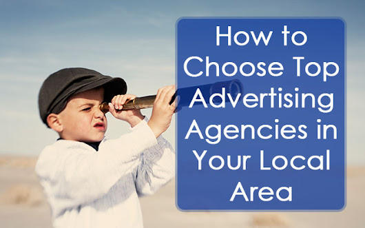 How to Choose Top Advertising Agencies in Your Local Aria