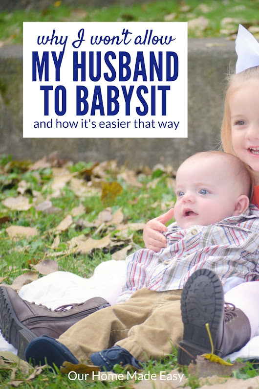 Why I Don't Allow My Husband to Babysit Our Kids ( & How My Life is Easier for It) - Our Home Made Easy