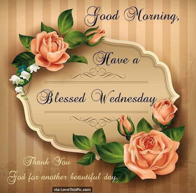 Good Morning Have A Blessed Wednesday Its A Beautiful Day Pictures