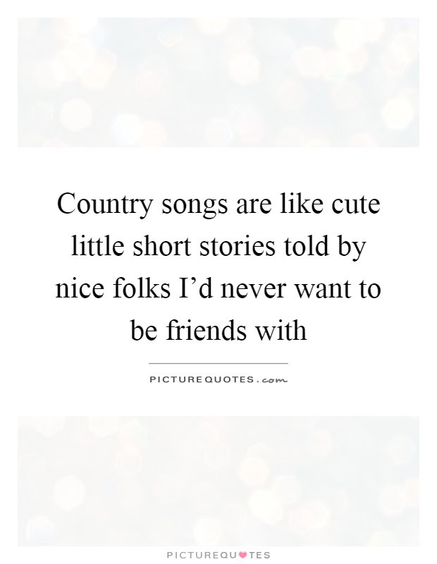 Country Songs Are Like Cute Little Short Stories Told By Nice