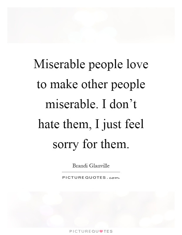 Miserable People Love To Make Other People Miserable I Dont
