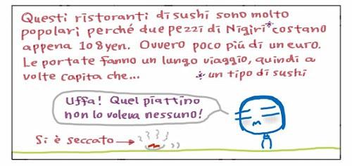 Questi ristoranti sono molto popolari perché due pezzi di Nigiri* costano appena 108 yen. Ovvero poco più di un euro. Le portate fanno un lungo viaggio, quindi a volte capita che… Uffa! Quel piattino non lo voleva nessuno!  *Un tipo di Sushi.   Si e` tutto seccato.