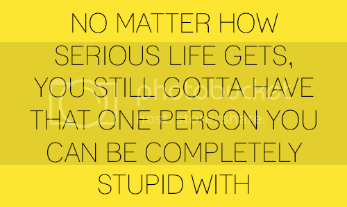 love quote no matter how serious life gets you still gotta have that one person you can be completely stupid with