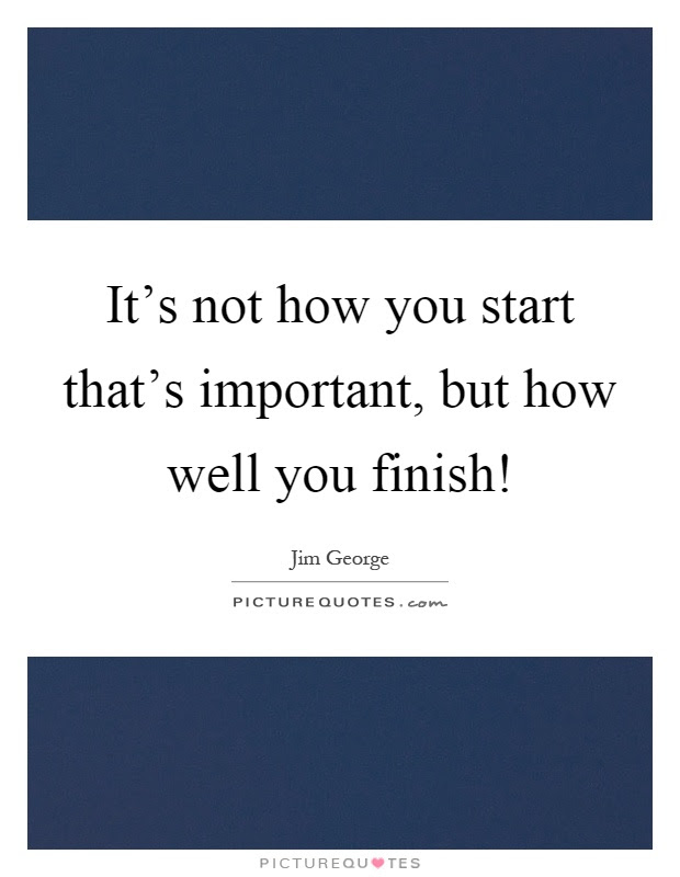 Its Not How You Start Thats Important But How Well You Finish