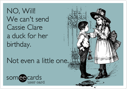 someecards.com - NO, Will! We can't send Cassie Clare a duck for her birthday. Not even a little one.