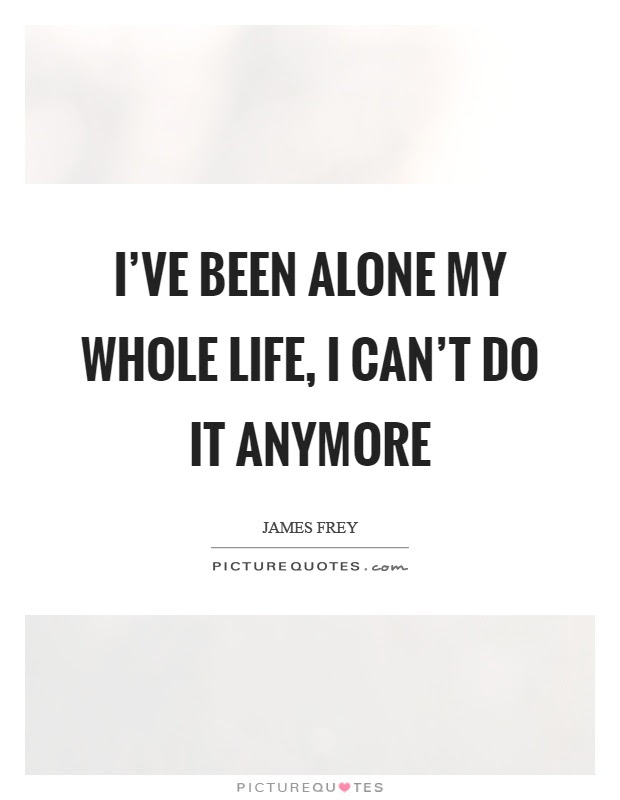 Ive Been Alone My Whole Life I Cant Do It Anymore Picture Quotes