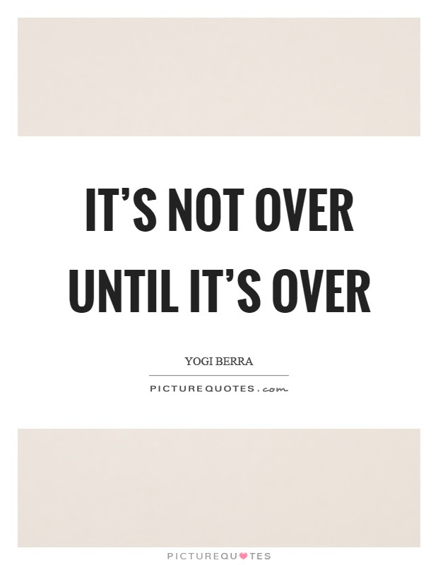 Its Not Over Until Its Over Picture Quotes
