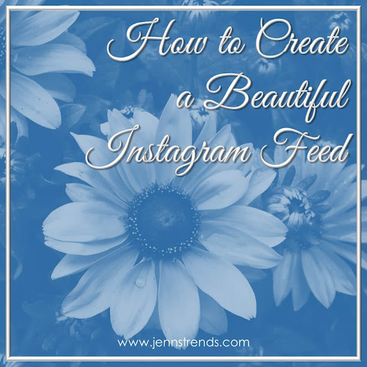 How to Create a Beautiful Instagram Feed - Jenn's Trends