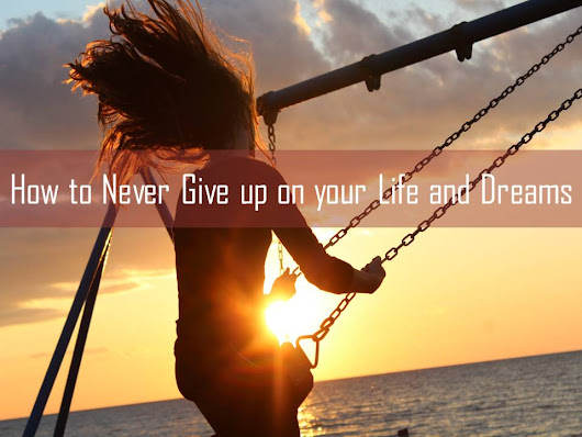 How to Never Give up on your Life and Dreams