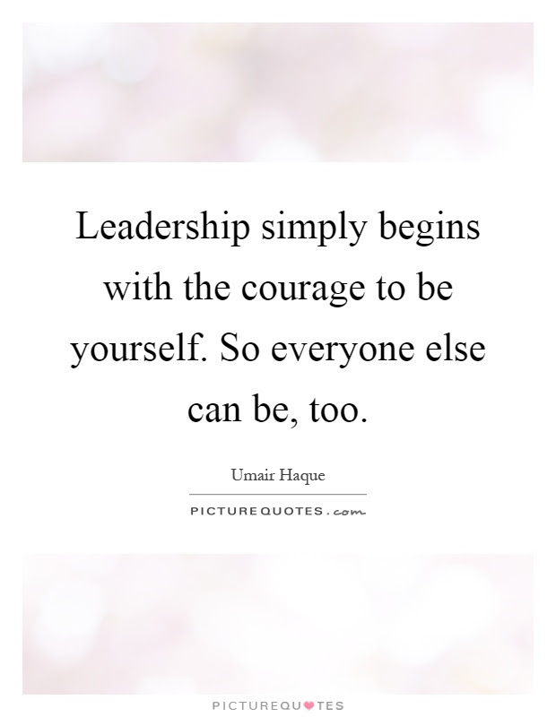 Leadership Simply Begins With The Courage To Be Yourself So