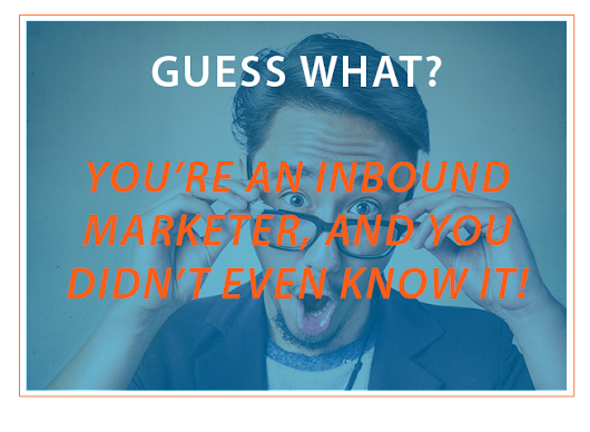 Guess What! You're An Inbound Marketer And You Didn't Even Know It!