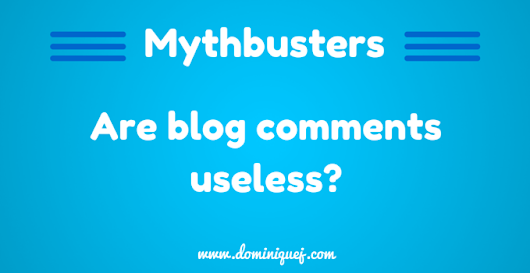 Mythbuster: Are Blog Comments Useless? - Dominique J.