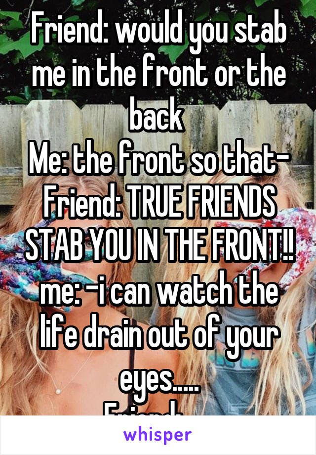 Friend Would You Stab Me In The Front Or The Back Me The Front So