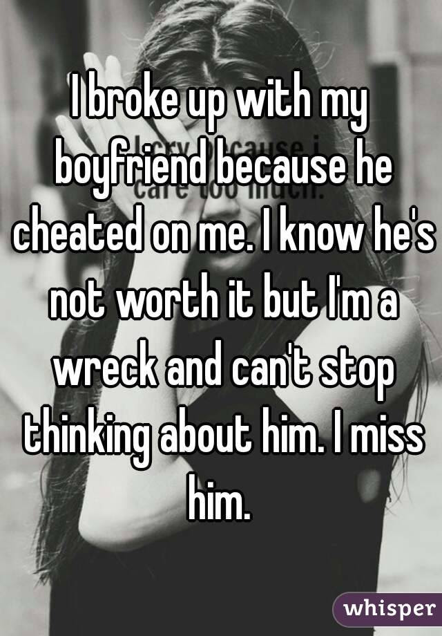 I Broke Up With My Boyfriend Because He Cheated On Me I Know Hes