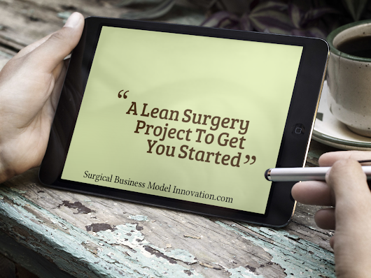 » A Lean Surgery Project To Get You Started - Business Model Innovation In Surgery