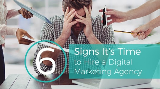 6 Signs It's Time To Hire A Digital Marketing Agency