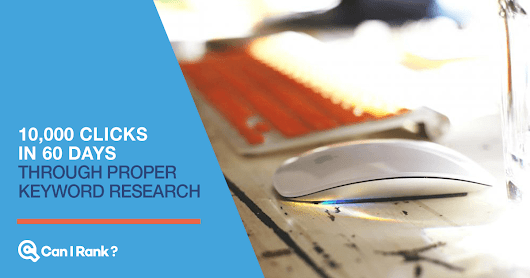 10,000 Clicks in 60 Days Through Proper Keyword Research – CanIRank Blog