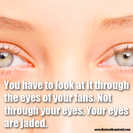 You have to look at it through the eyes of your fans. Not through your eyes. Your eyes are jaded.