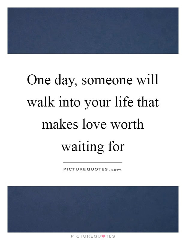One Day Someone Will Walk Into Your Life That Makes Love Worth