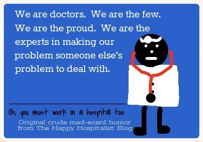 We are doctors.  We are the few.  We are the proud.  We are the experts in making our problem someone else's problem to deal with ecard humor photo.