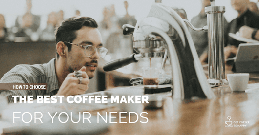 How to Choose the Best Coffee Maker for your Needs