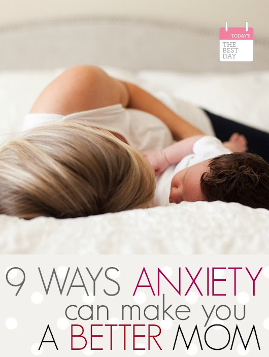 9 Ways Anxiety Can Make You a Better Mom