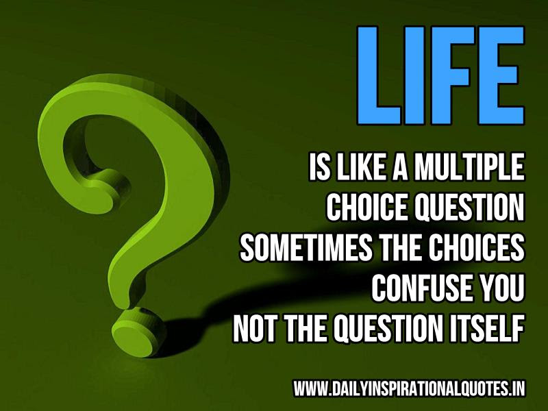 Life Is Like A Multiple Choice Question Sometimes The Choices