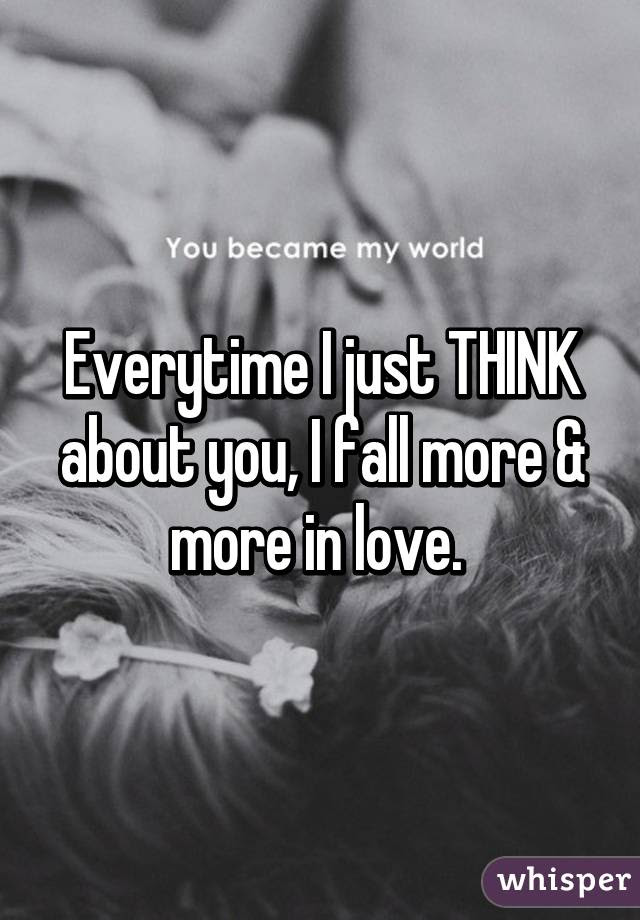 Everytime I Just Think About You I Fall More More In Love