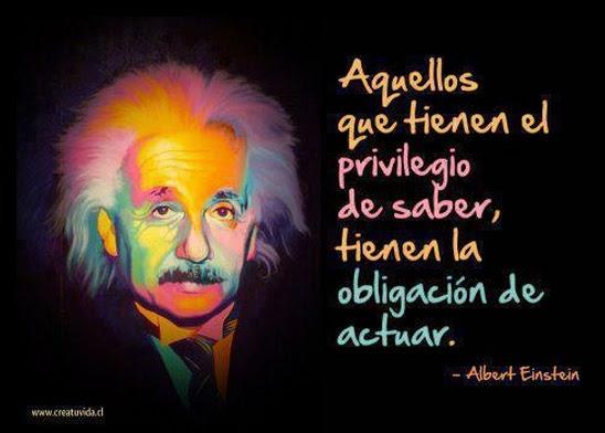 """""""Aquellos que tienen el privilegio de saber, tienen la obligación de actuar"""" -Einstein #frases"""