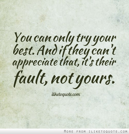 You Can Only Try Your Best And If They Cant Appreciate That Its