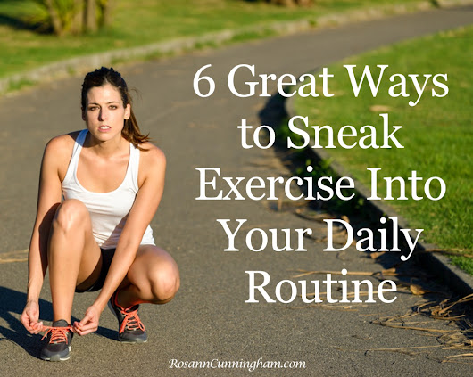 6 Great Ways to Sneak Exercise Into Your Daily Routine - Rosann Cunningham
