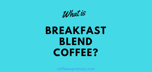 What is breakfast blend coffee? - Coffee Supremacy