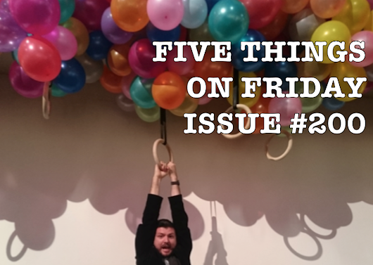 FIVE THINGS ON FRIDAY: ISSUE #200