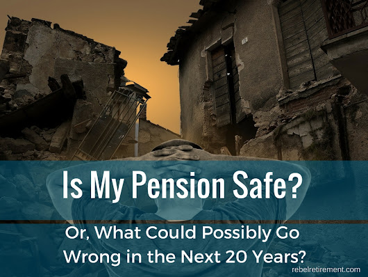 Is My Pension Safe? Or, What Could Possibly go Wrong in the Next Twenty Years? - Rebel Retirement