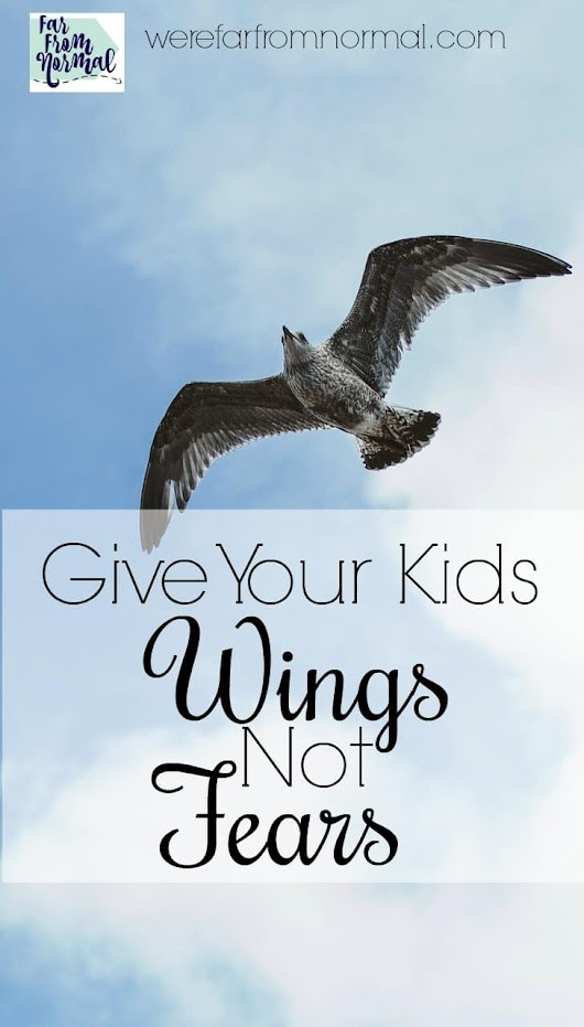 Giving Your Kids Wings, Not Fears | Far From Normal
