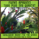 Fucho Aparicio/Tres Plus One Quartet - Venezuelan Music For The World