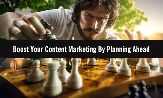 5 Expert Tips for Boosting Your Content Marketing By Planning Ahead