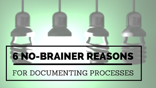 6 No-Brainer Reasons for Documenting Processes