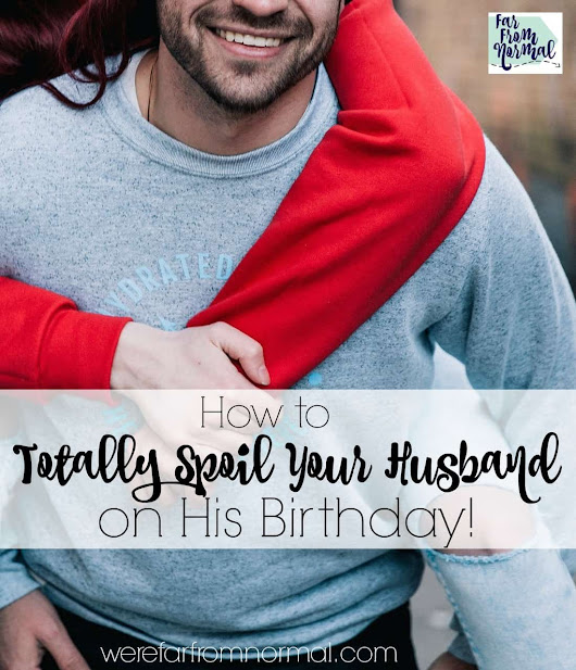 How to Totally Spoil Your Husband on His Birthday | Far From Normal