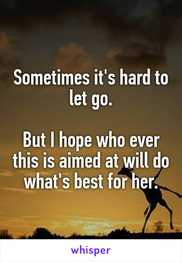 Sometimes Its Hard To Let Go But I Hope Who Ever This Is Aimed At Will